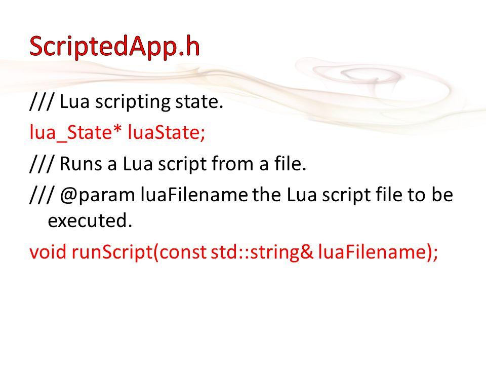 /// Lua scripting state. lua_State* luaState; /// Runs a Lua script from a file. /// @param luaFilename the Lua script file to be executed. void runSc