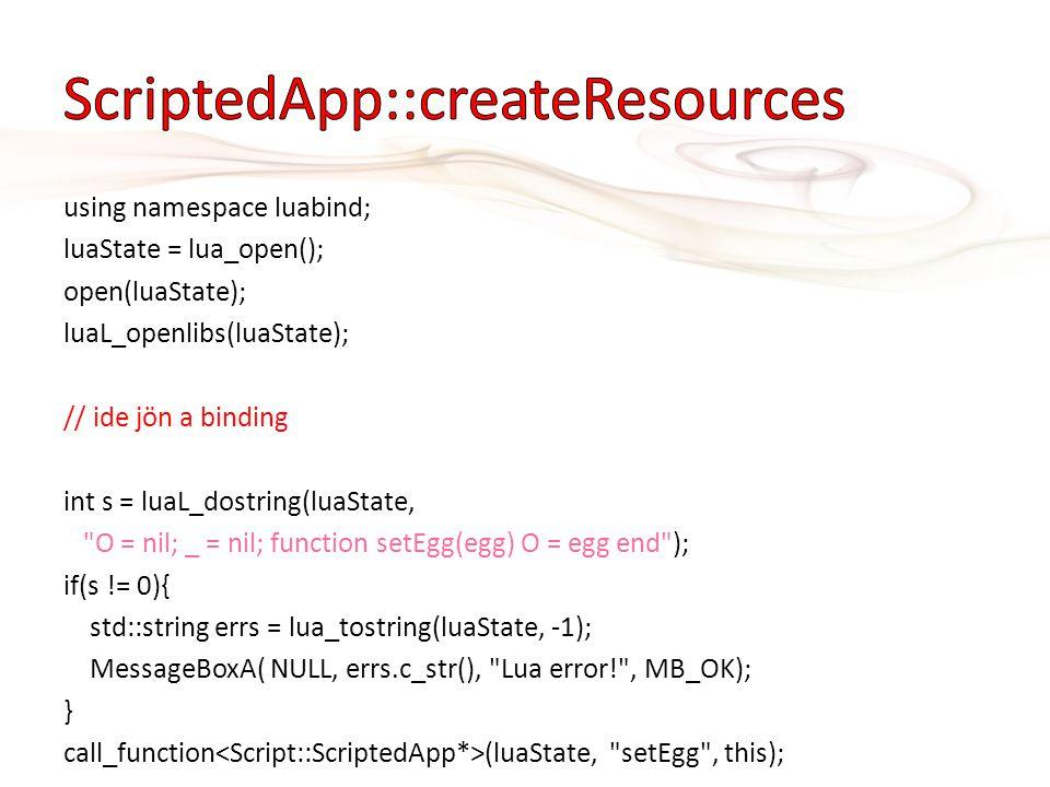 using namespace luabind; luaState = lua_open(); open(luaState); luaL_openlibs(luaState); // ide jön a binding int s = luaL_dostring(luaState,