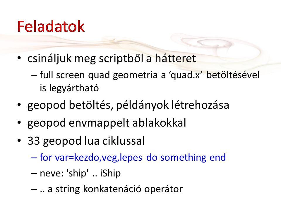 csináljuk meg scriptből a hátteret – full screen quad geometria a 'quad.x' betöltésével is legyártható geopod betöltés, példányok létrehozása geopod e