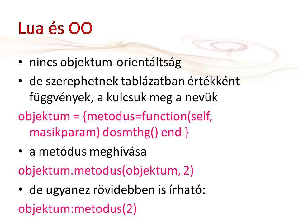 nincs objektum-orientáltság de szerephetnek tablázatban értékként függvények, a kulcsuk meg a nevük objektum = {metodus=function(self, masikparam) dos
