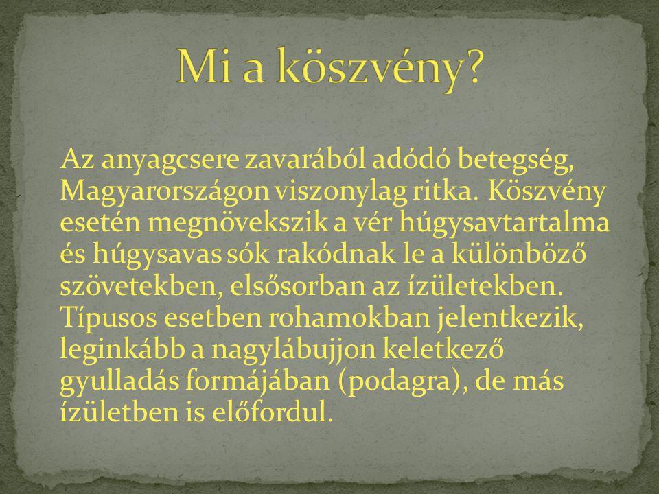 Az anyagcsere zavarából adódó betegség, Magyarországon viszonylag ritka. Köszvény esetén megnövekszik a vér húgysavtartalma és húgysavas sók rakódnak
