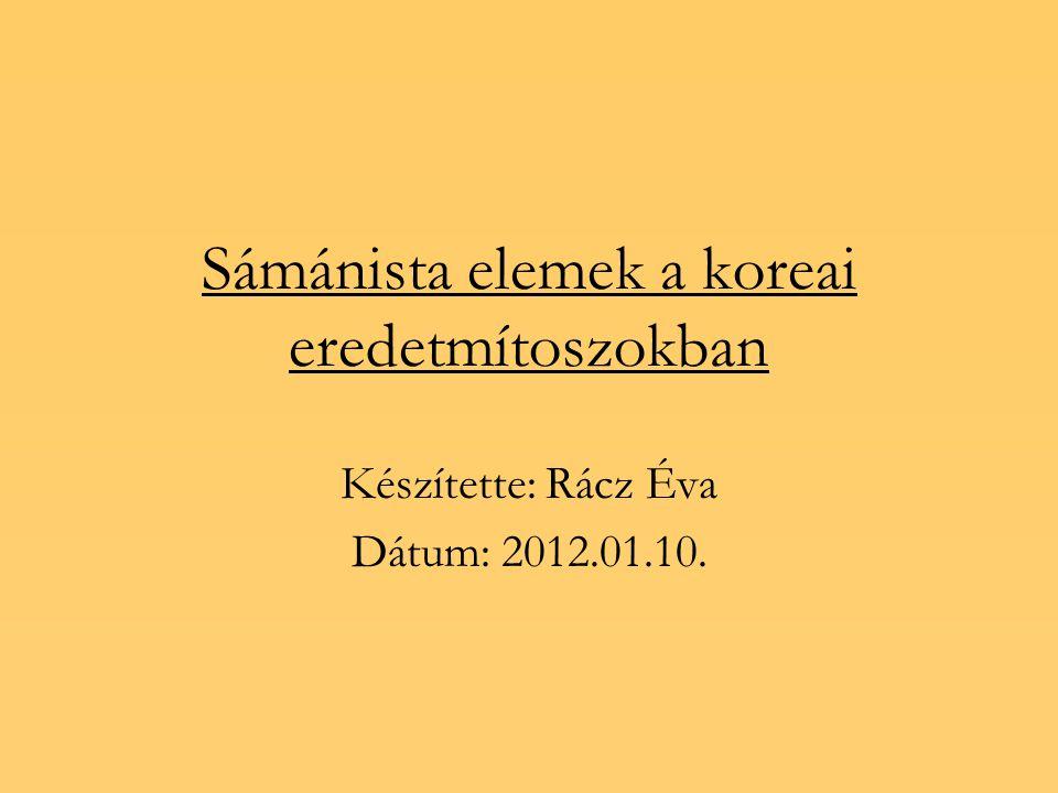 Sámánista elemek a koreai eredetmítoszokban Készítette: Rácz Éva Dátum: 2012.01.10.