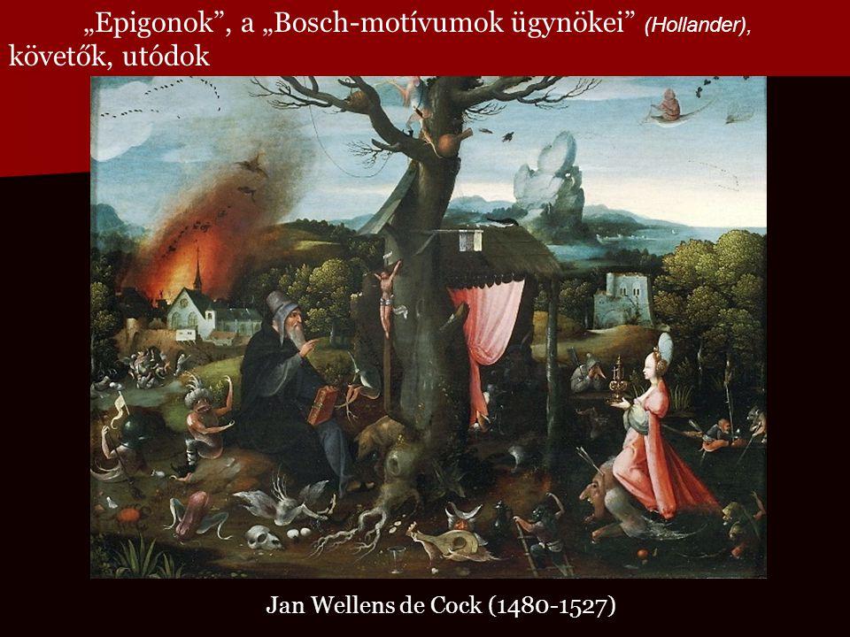 """Jan Wellens de Cock (1480-1527) """"Epigonok"""", a """"Bosch-motívumok ügynökei"""" (Hollander), követők, utódok"""