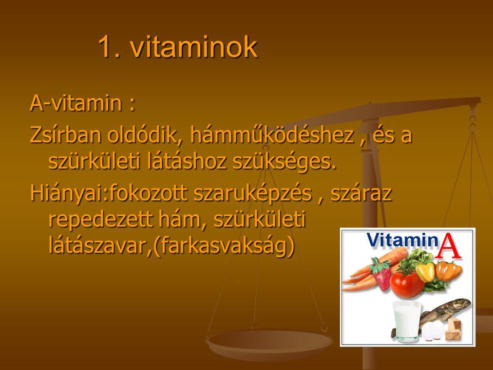 1. vitaminok A-vitamin : Zsírban oldódik, hámműködéshez, és a szürkületi látáshoz szükséges. Hiányai:fokozott szaruképzés, száraz repedezett hám, szür