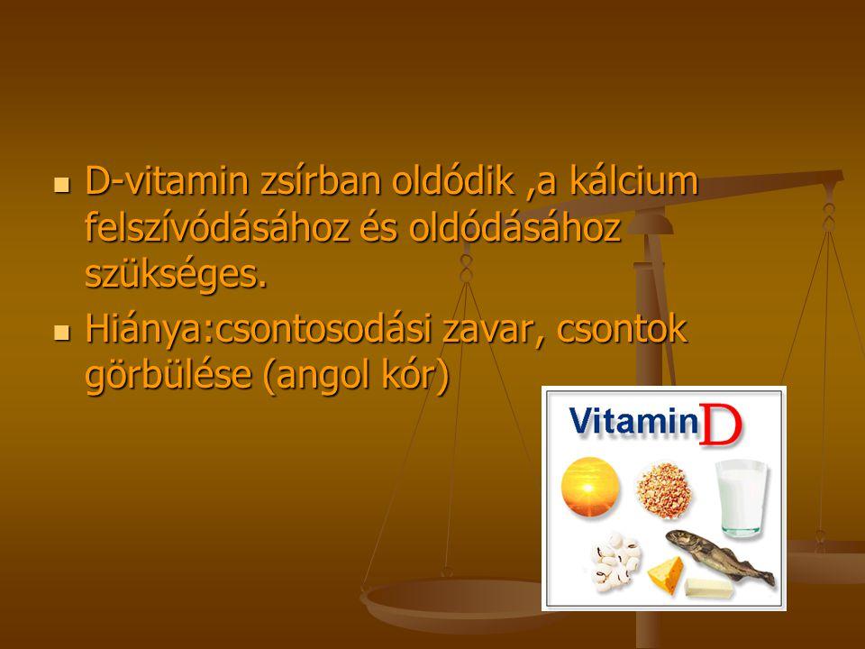 D-vitamin zsírban oldódik,a kálcium felszívódásához és oldódásához szükséges. Hiánya:csontosodási zavar, csontok görbülése (angol kór)