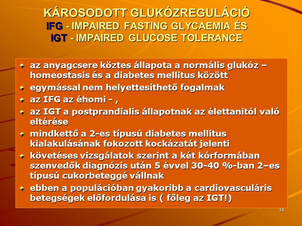 11 KÁROSODOTT GLUKÓZREGULÁCIÓ IFG - IMPAIRED FASTING GLYCAEMIA ÉS IGT - IMPAIRED GLUCOSE TOLERANCE az anyagcsere köztes állapota a normális glukóz – h