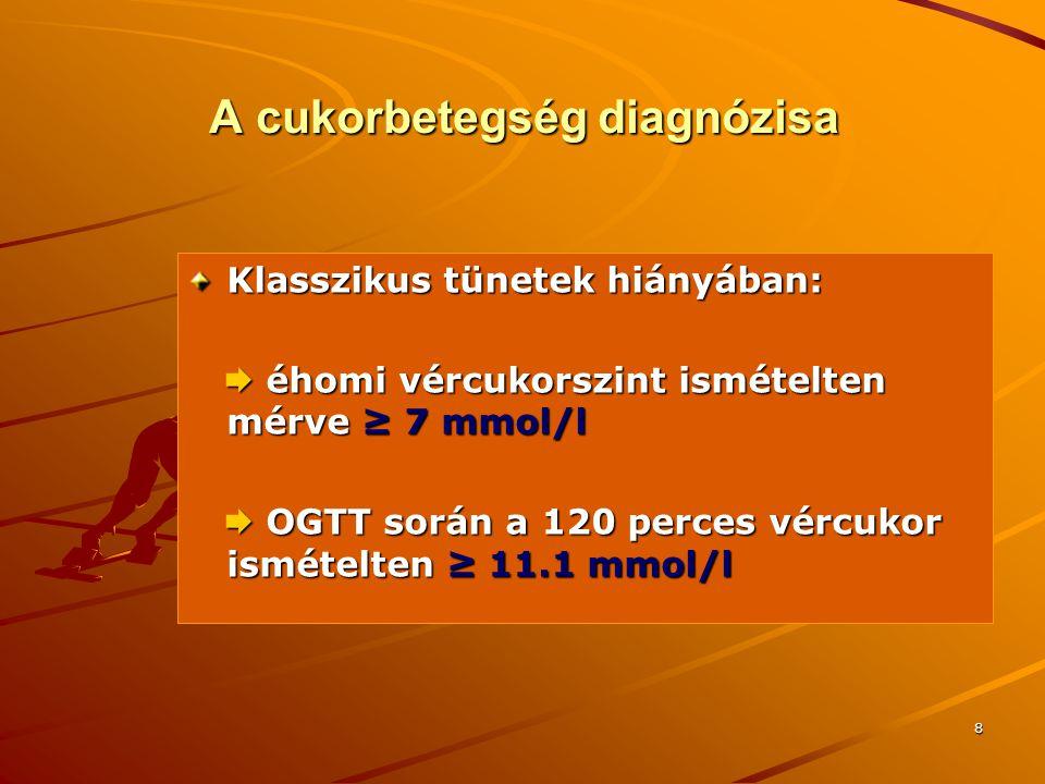 8 A cukorbetegség diagnózisa Klasszikus tünetek hiányában:  éhomi vércukorszint ismételten mérve ≥ 7 mmol/l  éhomi vércukorszint ismételten mérve ≥