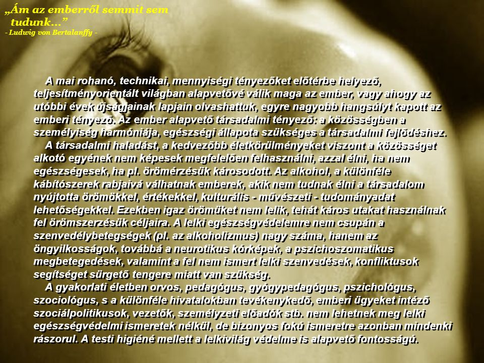 """""""Ám az emberről semmit sem tudunk... - Ludwig von Bertalanffy - A mai rohanó, technikai, mennyiségi tényezőket előtérbe helyező, teljesítményorientált világban alapvetővé válik maga az ember, vagy ahogy az utóbbi évek újságjainak lapjain olvashattuk, egyre nagyobb hangsúlyt kapott az emberi tényező."""
