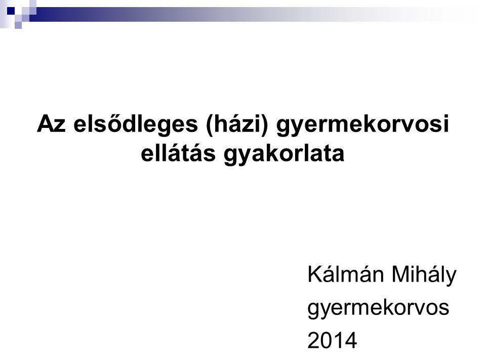 Az elsődleges (házi) gyermekorvosi ellátás gyakorlata Kálmán Mihály gyermekorvos 2014