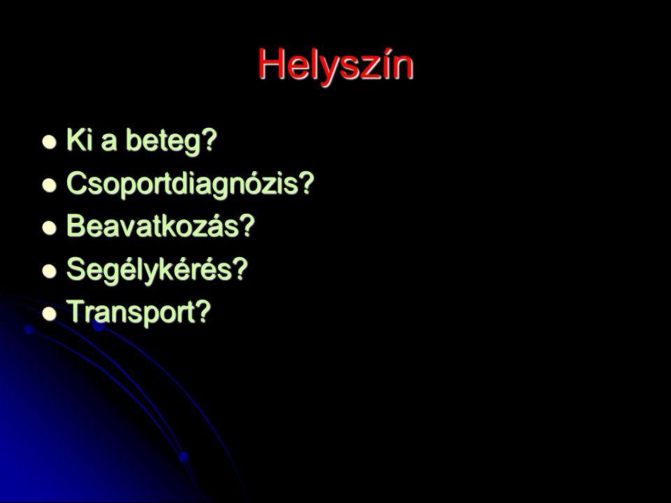 Helyszín Ki a beteg? Ki a beteg? Csoportdiagnózis? Csoportdiagnózis? Beavatkozás? Beavatkozás? Segélykérés? Segélykérés? Transport? Transport?
