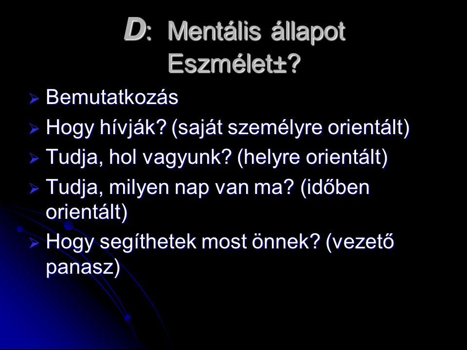 D : Mentális állapot Eszmélet±?  Bemutatkozás  Hogy hívják? (saját személyre orientált)  Tudja, hol vagyunk? (helyre orientált)  Tudja, milyen nap