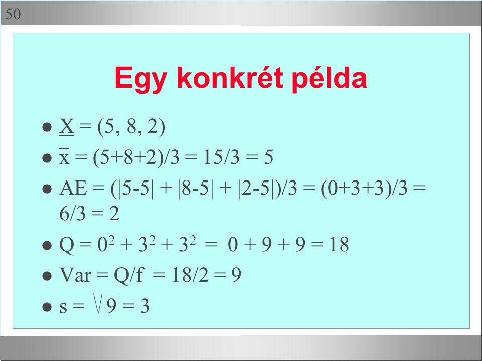 50 Egy konkrét példa l X = (5, 8, 2) l x = (5+8+2)/3 = 15/3 = 5 l AE = (|5-5| + |8-5| + |2-5|)/3 = (0+3+3)/3 = 6/3 = 2 l Q = 0 2 + 3 2 + 3 2 = 0 + 9 + 9 = 18 l Var = Q/f = 18/2 = 9 l s = 9 = 3
