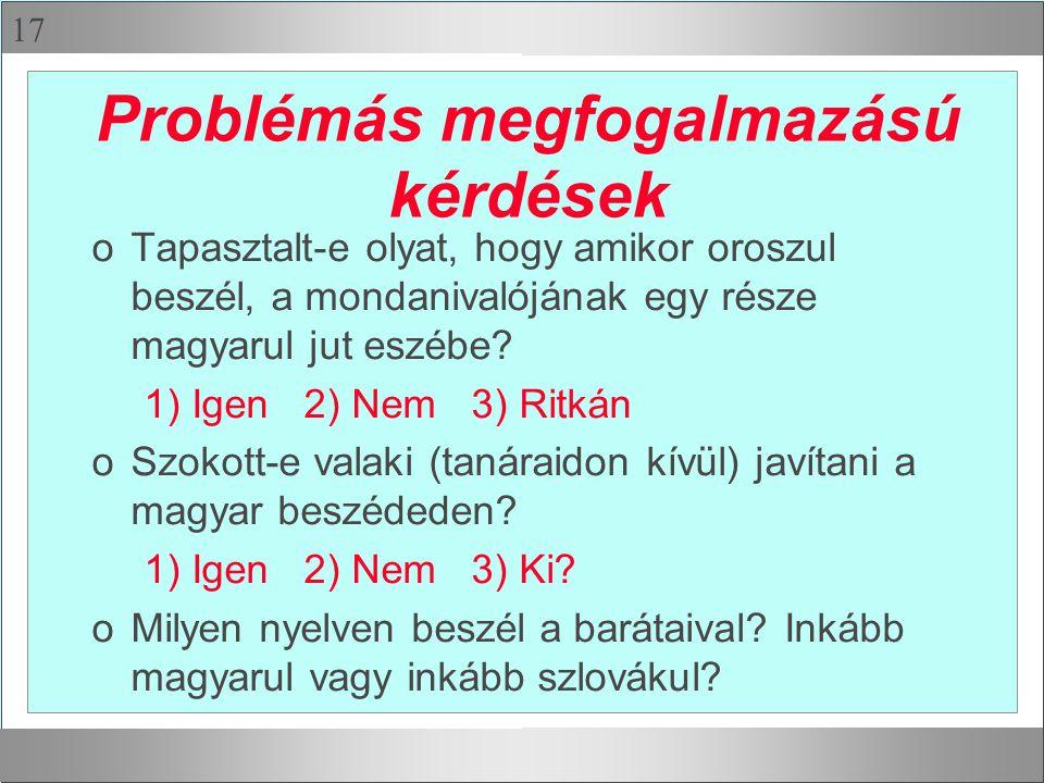 17 Problémás megfogalmazású kérdések oTapasztalt-e olyat, hogy amikor oroszul beszél, a mondanivalójának egy része magyarul jut eszébe.