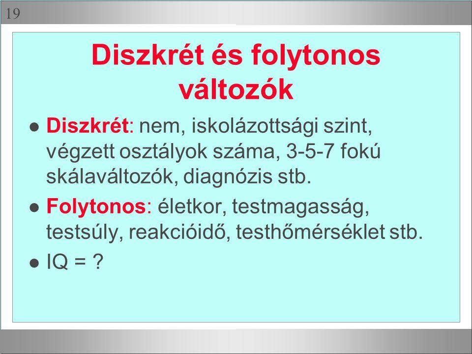 19 Diszkrét és folytonos változók l Diszkrét: nem, iskolázottsági szint, végzett osztályok száma, 3-5-7 fokú skálaváltozók, diagnózis stb.