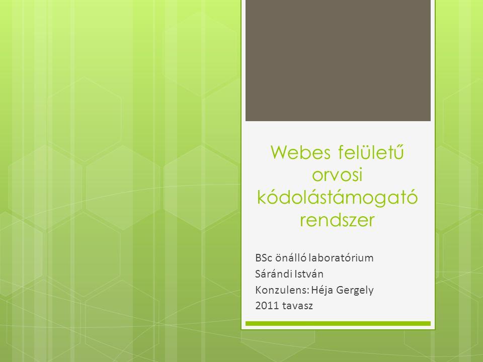 Webes felületű orvosi kódolástámogató rendszer BSc önálló laboratórium Sárándi István Konzulens: Héja Gergely 2011 tavasz