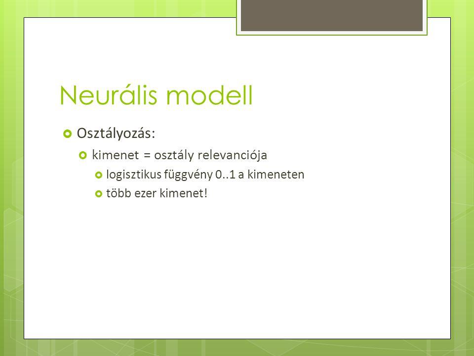 Neurális modell  Osztályozás:  kimenet = osztály relevanciója  logisztikus függvény 0..1 a kimeneten  több ezer kimenet!
