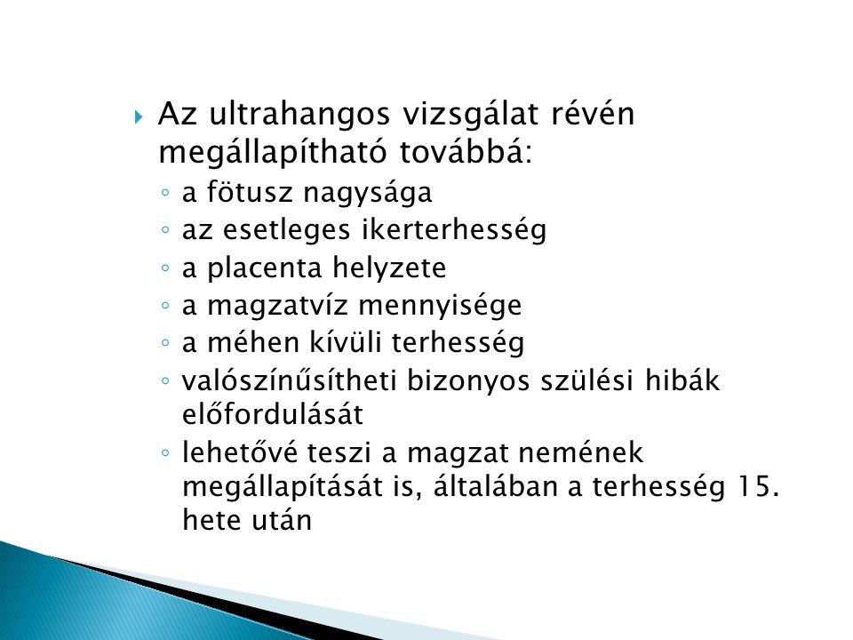  Az ultrahangos vizsgálat révén megállapítható továbbá: ◦ a fötusz nagysága ◦ az esetleges ikerterhesség ◦ a placenta helyzete ◦ a magzatvíz mennyisé