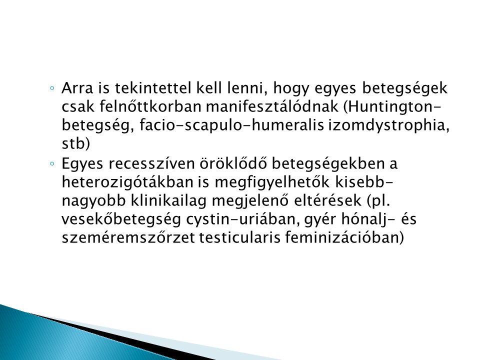 ◦ Arra is tekintettel kell lenni, hogy egyes betegségek csak felnőttkorban manifesztálódnak (Huntington- betegség, facio-scapulo-humeralis izomdystrop
