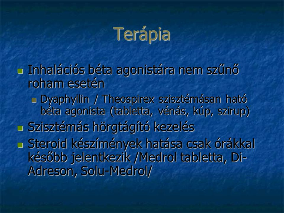 Terápia Inhalációs béta agonistára nem szűnő roham esetén Inhalációs béta agonistára nem szűnő roham esetén Dyaphyllin / Theospirex szisztémásan ható béta agonista (tabletta, vénás, kúp, szirup) Dyaphyllin / Theospirex szisztémásan ható béta agonista (tabletta, vénás, kúp, szirup) Szisztémás hörgtágító kezelés Szisztémás hörgtágító kezelés Steroid készímények hatása csak órákkal később jelentkezik /Medrol tabletta, Di- Adreson, Solu-Medrol/ Steroid készímények hatása csak órákkal később jelentkezik /Medrol tabletta, Di- Adreson, Solu-Medrol/