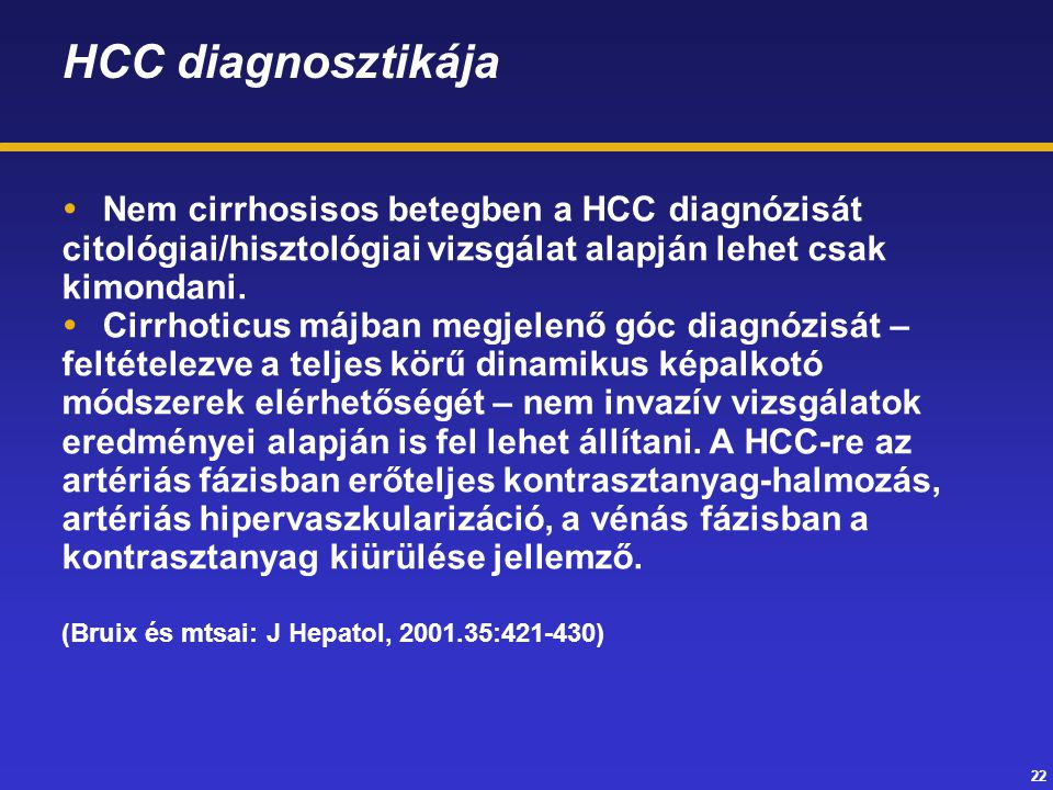 22 HCC diagnosztikája  Nem cirrhosisos betegben a HCC diagnózisát citológiai/hisztológiai vizsgálat alapján lehet csak kimondani.  Cirrhoticus májba