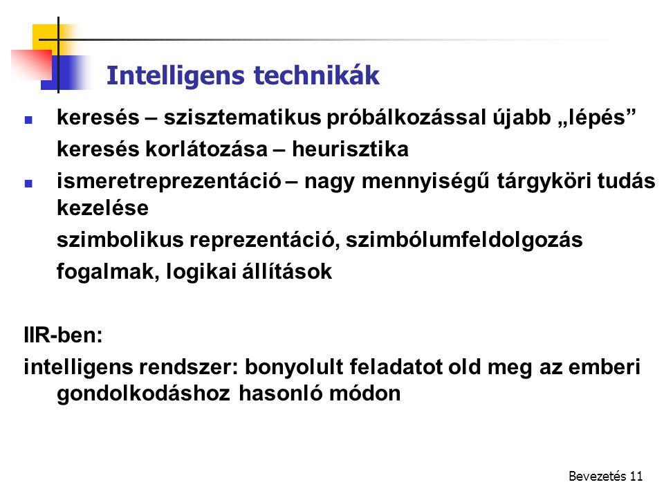 """Bevezetés 11 Intelligens technikák keresés – szisztematikus próbálkozással újabb """"lépés keresés korlátozása – heurisztika ismeretreprezentáció – nagy mennyiségű tárgyköri tudás kezelése szimbolikus reprezentáció, szimbólumfeldolgozás fogalmak, logikai állítások IIR-ben: intelligens rendszer: bonyolult feladatot old meg az emberi gondolkodáshoz hasonló módon"""
