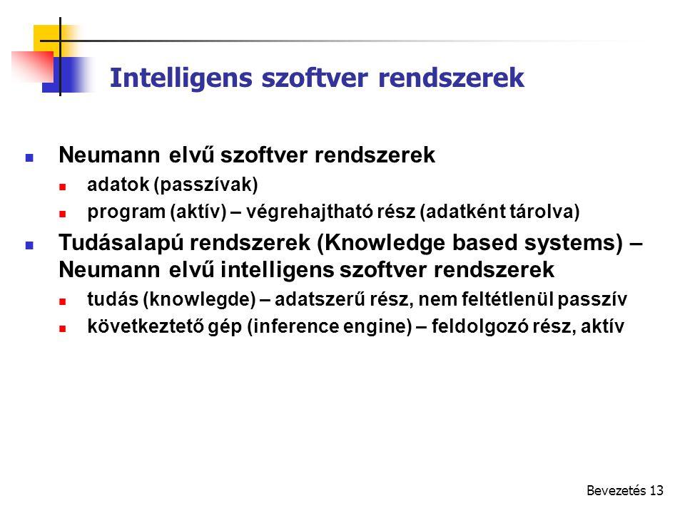Bevezetés 13 Intelligens szoftver rendszerek Neumann elvű szoftver rendszerek adatok (passzívak) program (aktív) – végrehajtható rész (adatként tárolva) Tudásalapú rendszerek (Knowledge based systems) – Neumann elvű intelligens szoftver rendszerek tudás (knowlegde) – adatszerű rész, nem feltétlenül passzív következtető gép (inference engine) – feldolgozó rész, aktív