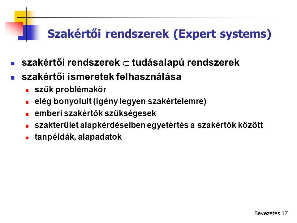 Bevezetés 17 Szakértői rendszerek (Expert systems) szakértői rendszerek  tudásalapú rendszerek szakértői ismeretek felhasználása szűk problémakör elég bonyolult (igény legyen szakértelemre) emberi szakértők szükségesek szakterület alapkérdéseiben egyetértés a szakértők között tanpéldák, alapadatok