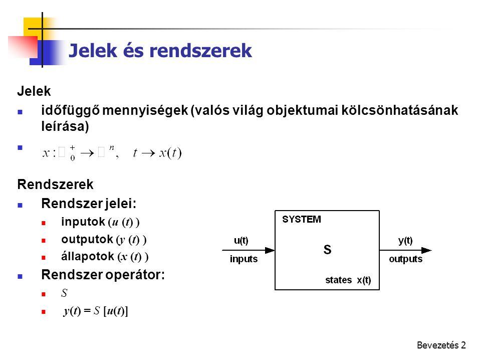 Bevezetés 2 Jelek és rendszerek Jelek időfüggő mennyiségek (valós világ objektumai kölcsönhatásának leírása) Rendszerek Rendszer jelei: inputok (u (t) ) outputok (y (t) ) állapotok (x (t) ) Rendszer operátor: S y(t) = S [u(t)]