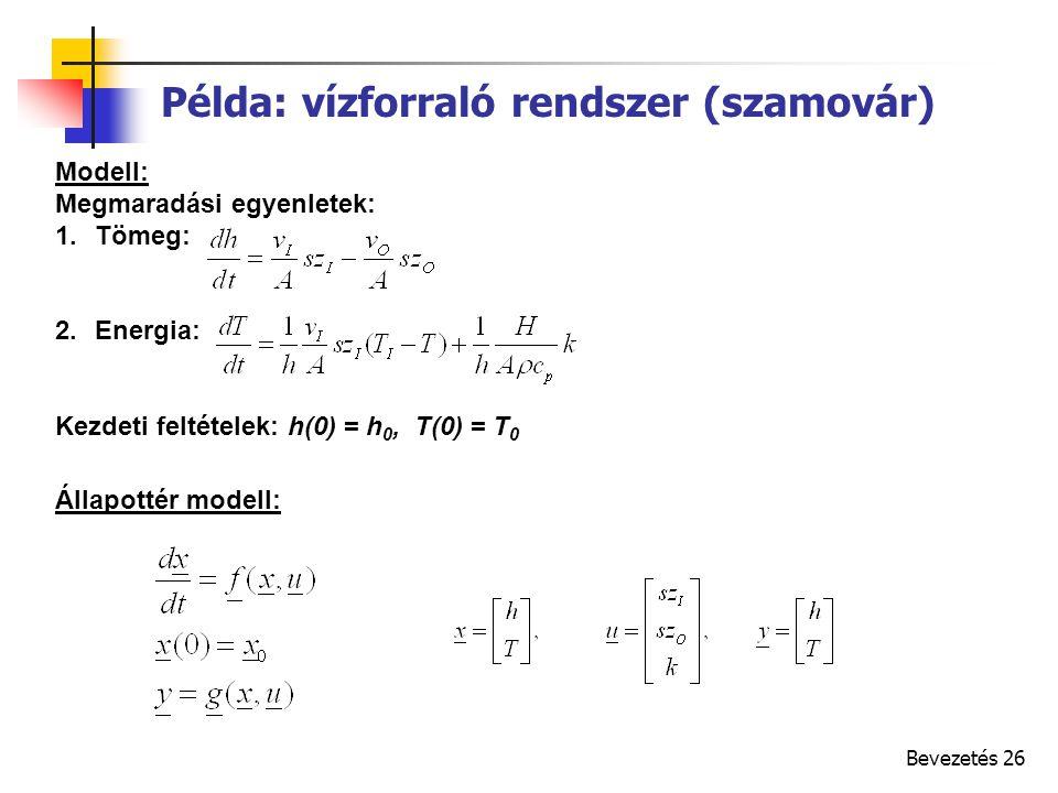 Bevezetés 26 Modell: Megmaradási egyenletek: 1.Tömeg: 2.Energia: Kezdeti feltételek: h(0) = h 0, T(0) = T 0 Állapottér modell: Példa: vízforraló rendszer (szamovár)
