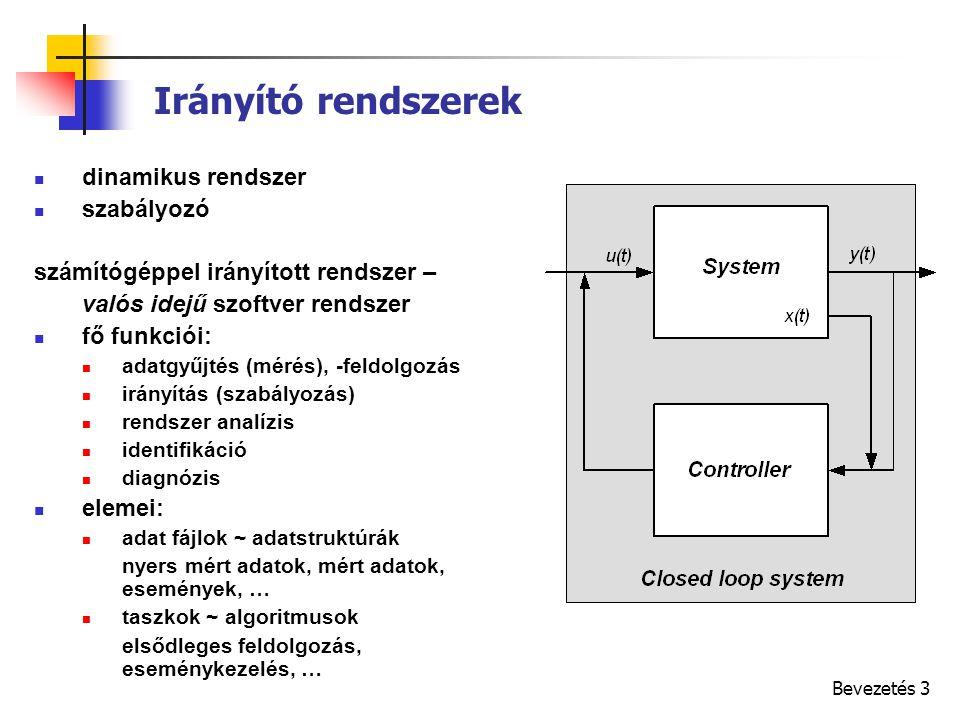 Bevezetés 3 Irányító rendszerek dinamikus rendszer szabályozó számítógéppel irányított rendszer – valós idejű szoftver rendszer fő funkciói: adatgyűjtés (mérés), -feldolgozás irányítás (szabályozás) rendszer analízis identifikáció diagnózis elemei: adat fájlok ~ adatstruktúrák nyers mért adatok, mért adatok, események, … taszkok ~ algoritmusok elsődleges feldolgozás, eseménykezelés, …