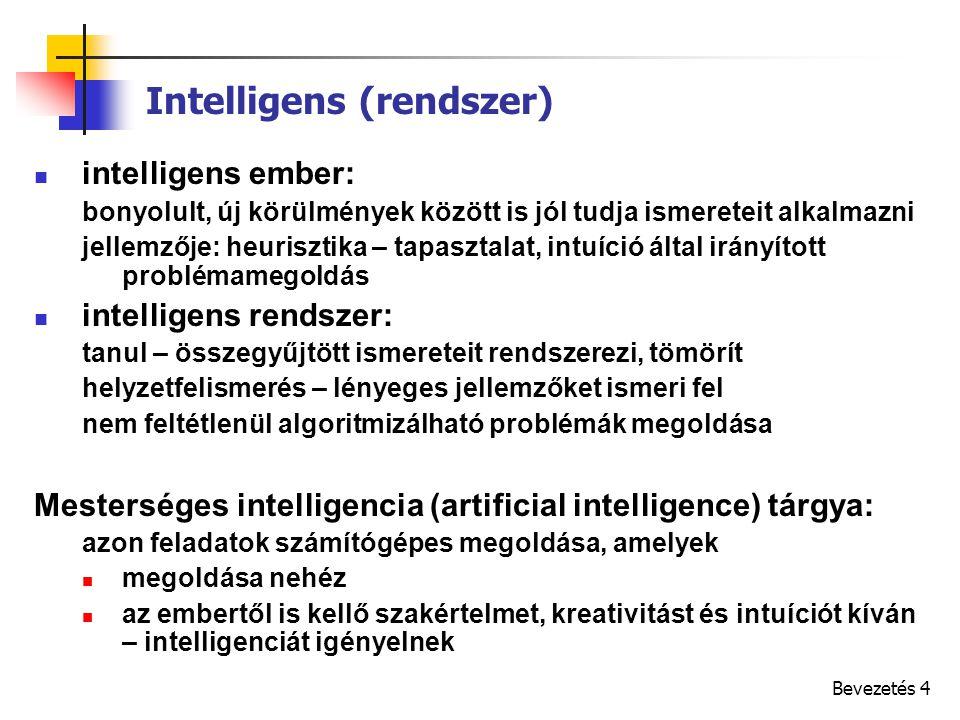 Bevezetés 4 Intelligens (rendszer) intelligens ember: bonyolult, új körülmények között is jól tudja ismereteit alkalmazni jellemzője: heurisztika – tapasztalat, intuíció által irányított problémamegoldás intelligens rendszer: tanul – összegyűjtött ismereteit rendszerezi, tömörít helyzetfelismerés – lényeges jellemzőket ismeri fel nem feltétlenül algoritmizálható problémák megoldása Mesterséges intelligencia (artificial intelligence) tárgya: azon feladatok számítógépes megoldása, amelyek megoldása nehéz az embertől is kellő szakértelmet, kreativitást és intuíciót kíván – intelligenciát igényelnek