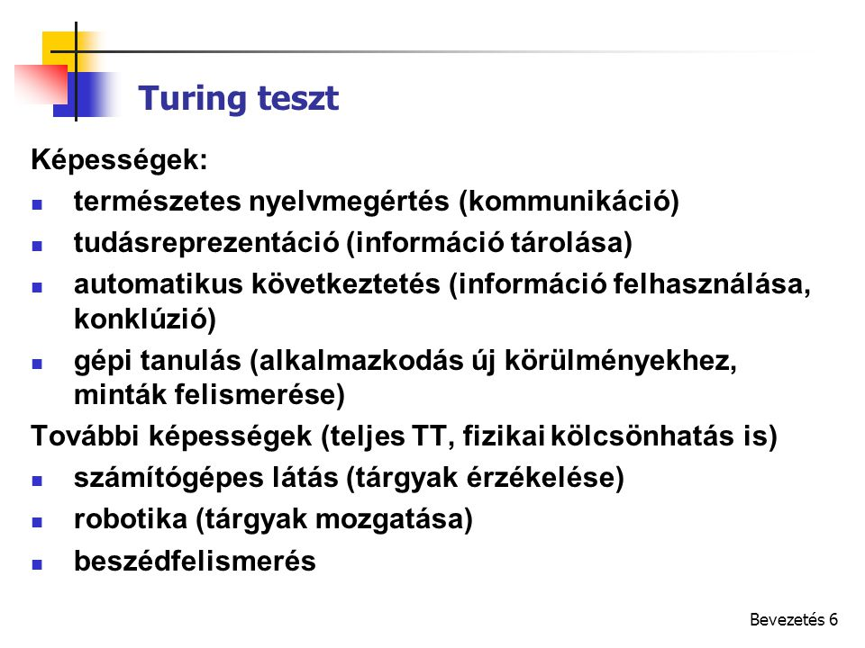 Bevezetés 6 Turing teszt Képességek: természetes nyelvmegértés (kommunikáció) tudásreprezentáció (információ tárolása) automatikus következtetés (információ felhasználása, konklúzió) gépi tanulás (alkalmazkodás új körülményekhez, minták felismerése) További képességek (teljes TT, fizikai kölcsönhatás is) számítógépes látás (tárgyak érzékelése) robotika (tárgyak mozgatása) beszédfelismerés