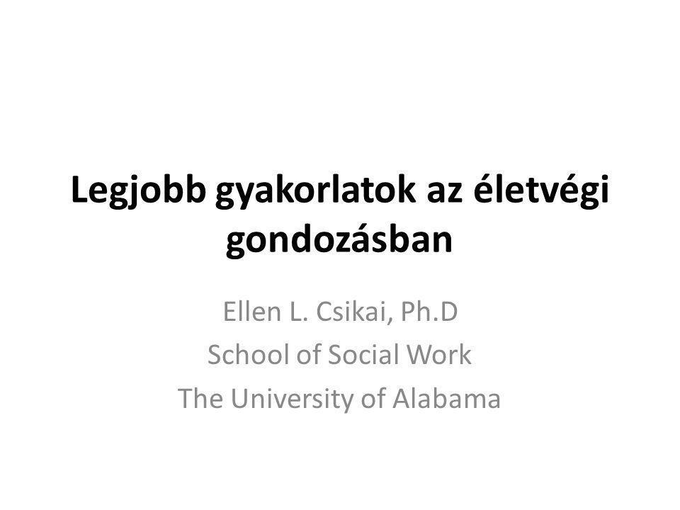 Legjobb gyakorlatok az életvégi gondozásban Ellen L. Csikai, Ph.D School of Social Work The University of Alabama