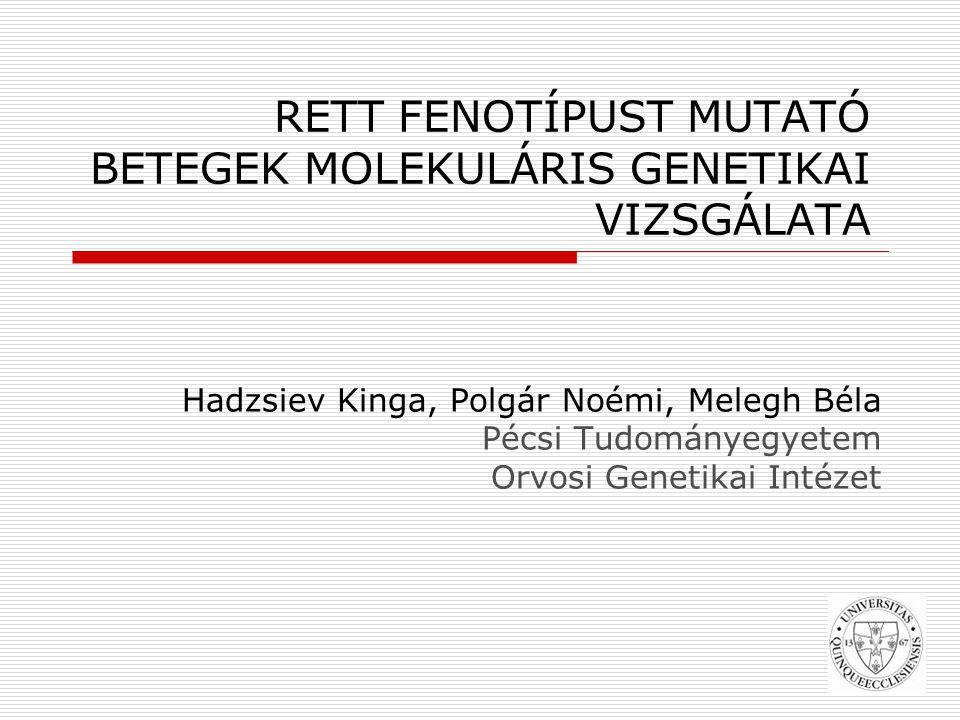 Hadzsiev Kinga, Polgár Noémi, Melegh Béla Pécsi Tudományegyetem Orvosi Genetikai Intézet k RETT FENOTÍPUST MUTATÓ BETEGEK MOLEKULÁRIS GENETIKAI VIZSGÁLATA