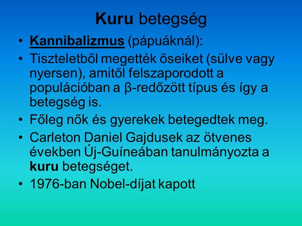 Kuru betegség Kannibalizmus (pápuáknál): Tiszteletből megették őseiket (sülve vagy nyersen), amitől felszaporodott a populációban a β-redőzött típus é