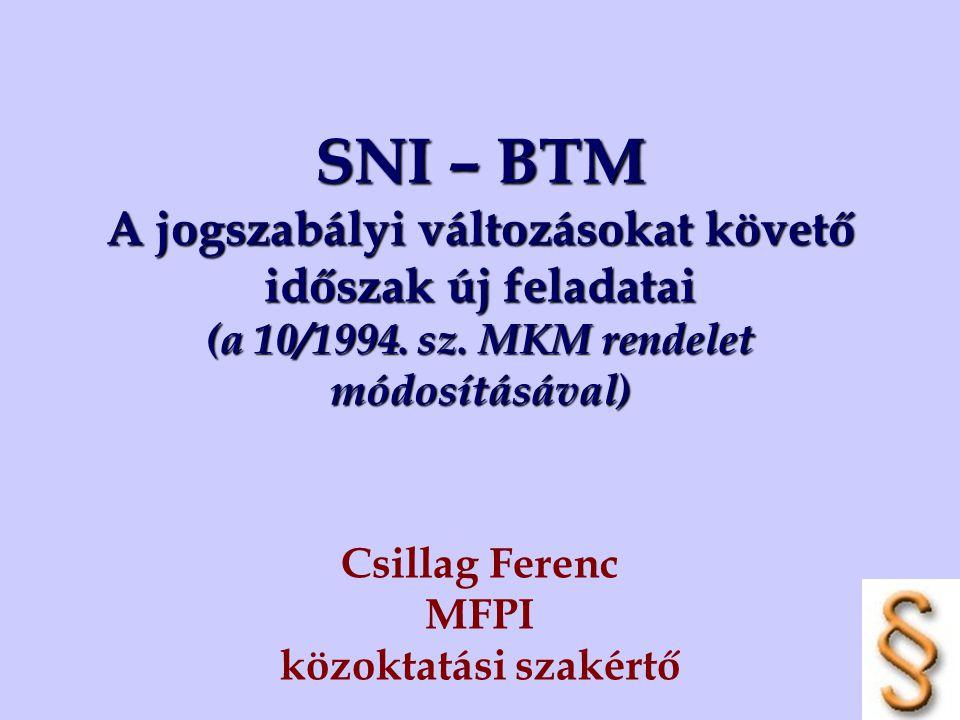 SNI – BTM A jogszabályi változásokat követő időszak új feladatai (a 10/1994. sz. MKM rendelet módosításával) Csillag Ferenc MFPI közoktatási szakértő