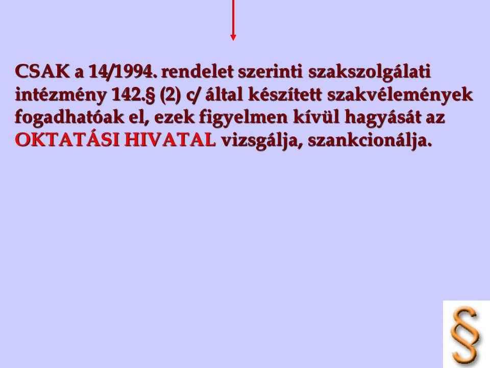 CSAK a 14/1994. rendelet szerinti szakszolgálati intézmény 142.§ (2) c/ által készített szakvélemények fogadhatóak el, ezek figyelmen kívül hagyását a