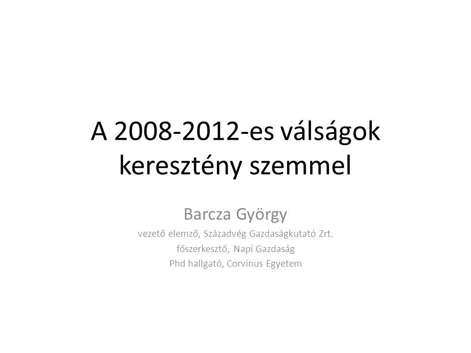 A 2008-2012-es válságok keresztény szemmel Barcza György vezető elemző, Századvég Gazdaságkutató Zrt. főszerkesztő, Napi Gazdaság Phd hallgató, Corvin