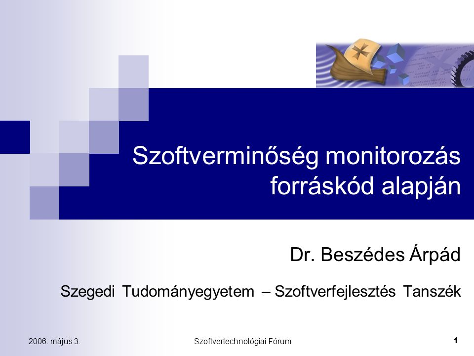 2006. május 3.Szoftvertechnológiai Fórum 1 Szoftverminőség monitorozás forráskód alapján Dr. Beszédes Árpád Szegedi Tudományegyetem – Szoftverfejleszt