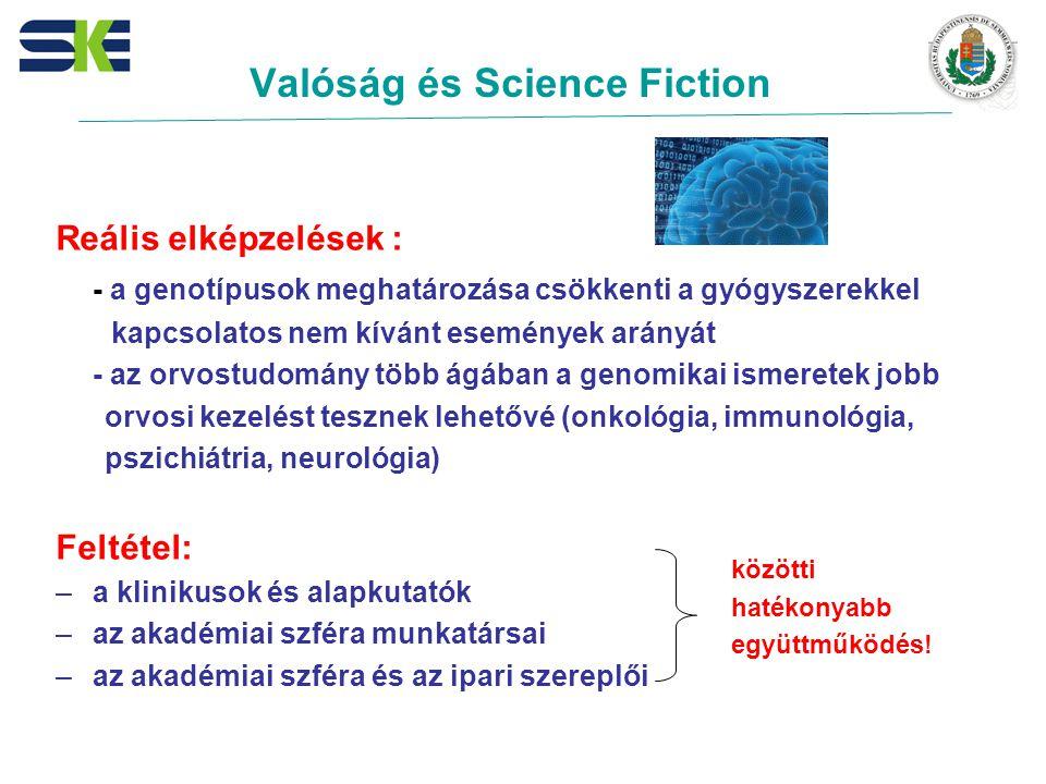 Valóság és Science Fiction Reális elképzelések : - a genotípusok meghatározása csökkenti a gyógyszerekkel kapcsolatos nem kívánt események arányát - az orvostudomány több ágában a genomikai ismeretek jobb orvosi kezelést tesznek lehetővé (onkológia, immunológia, pszichiátria, neurológia) Feltétel: –a klinikusok és alapkutatók –az akadémiai szféra munkatársai –az akadémiai szféra és az ipari szereplői közötti hatékonyabb együttműködés!