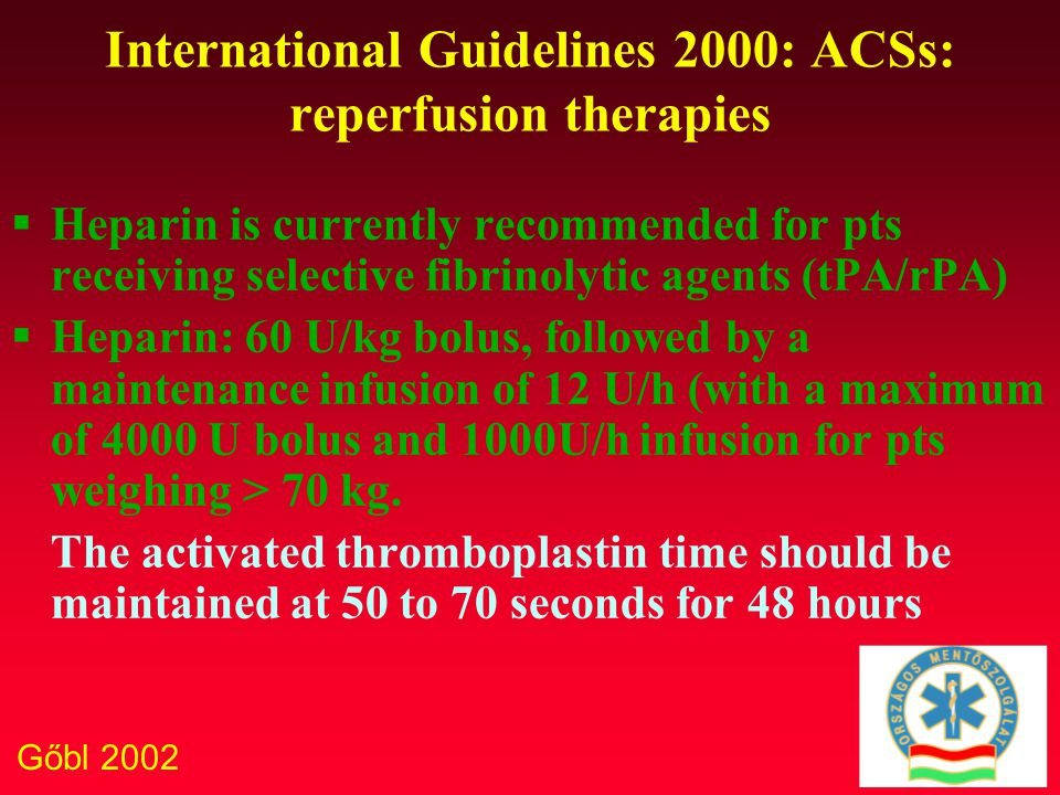 Gőbl 2002 International Guidelines 2000: ACSs: reperfusion therapies  Heparin is currently recommended for pts receiving selective fibrinolytic agents (tPA/rPA)  Heparin: 60 U/kg bolus, followed by a maintenance infusion of 12 U/h (with a maximum of 4000 U bolus and 1000U/h infusion for pts weighing > 70 kg.