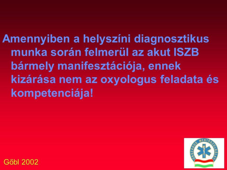 Gőbl 2002 Amennyiben a helyszíni diagnosztikus munka során felmerül az akut ISZB bármely manifesztációja, ennek kizárása nem az oxyologus feladata és