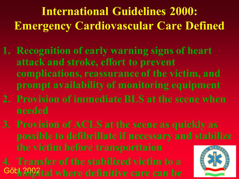 Gőbl 2002 International Guidelines 2000: Emergency Cardiovascular Care Defined 1.Recognition of early warning signs of heart attack and stroke, effort to prevent complications, reassurance of the victim, and prompt availability of monitoring equipment 2.Provision of immediate BLS at the scene when needed 3.Provision of ACLS at the scene as quickly as possible to defibrillate if necessary and stabilize the victim before transporttaion 4.Transfer of the stabilized victim to a hospital where definitive care can be provided