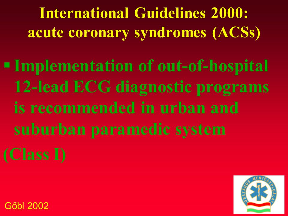 Gőbl 2002 International Guidelines 2000: acute coronary syndromes (ACSs) Out-of hospital fibrinolytic therapyis recommended, when  A physician is present  Out-of-hospital transport time is 60 minutes or more