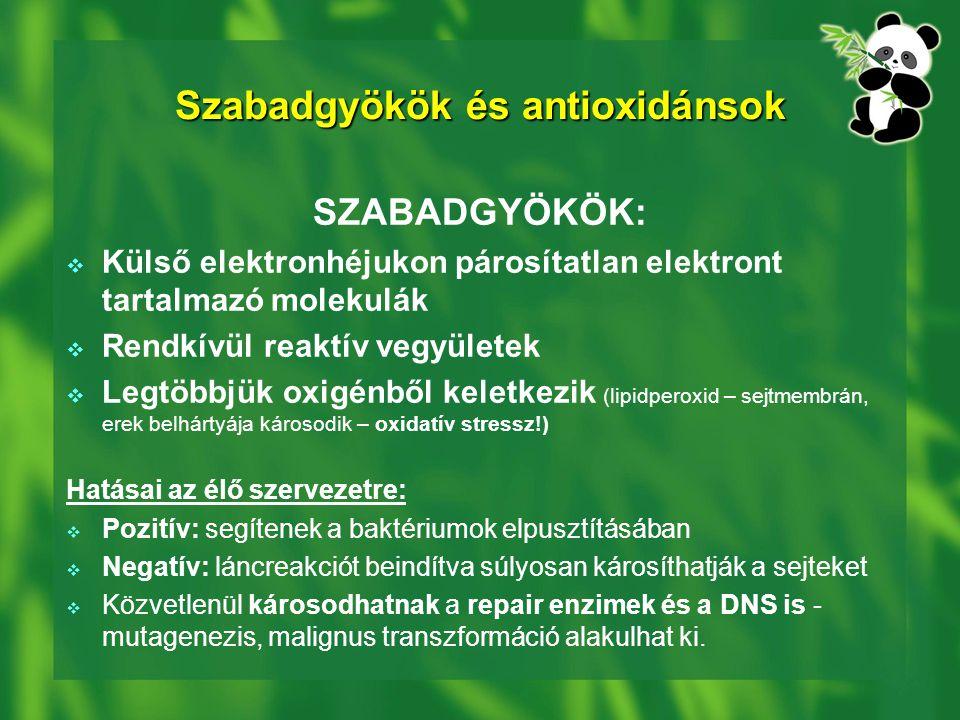 Szabadgyökök és antioxidánsok SZABADGYÖKÖK:  Külső elektronhéjukon párosítatlan elektront tartalmazó molekulák  Rendkívül reaktív vegyületek  Legtöbbjük oxigénből keletkezik (lipidperoxid – sejtmembrán, erek belhártyája károsodik – oxidatív stressz!) Hatásai az élő szervezetre:  Pozitív: segítenek a baktériumok elpusztításában  Negatív: láncreakciót beindítva súlyosan károsíthatják a sejteket  Közvetlenül károsodhatnak a repair enzimek és a DNS is - mutagenezis, malignus transzformáció alakulhat ki.