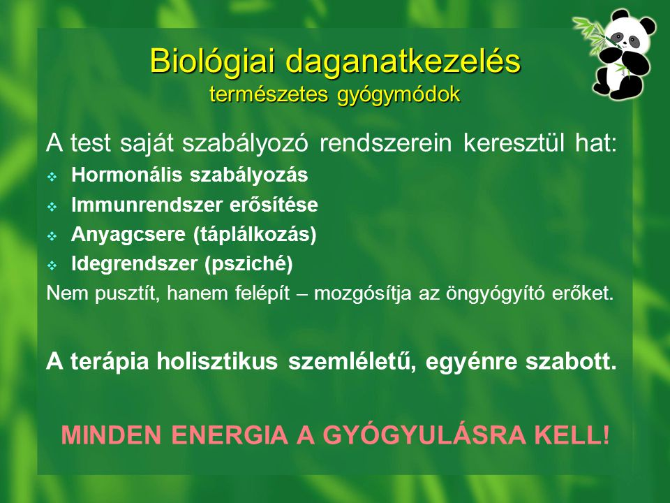 Biológiai daganatkezelés természetes gyógymódok A test saját szabályozó rendszerein keresztül hat:  Hormonális szabályozás  Immunrendszer erősítése  Anyagcsere (táplálkozás)  Idegrendszer (psziché) Nem pusztít, hanem felépít – mozgósítja az öngyógyító erőket.