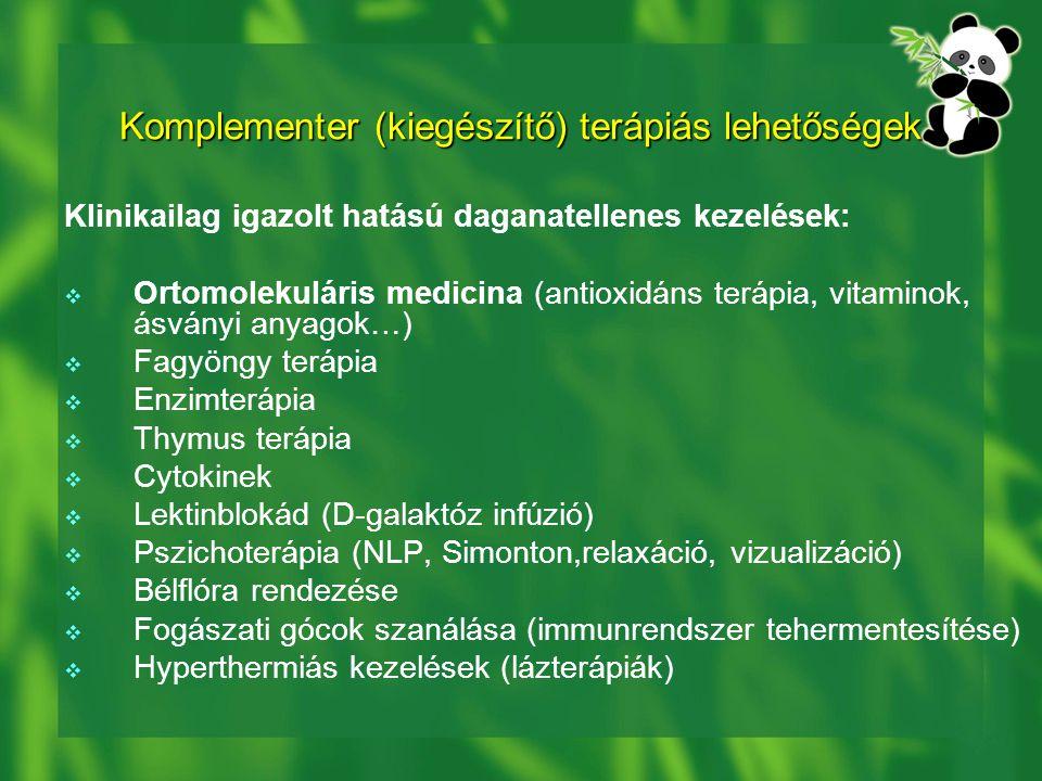 Komplementer (kiegészítő) terápiás lehetőségek Klinikailag igazolt hatású daganatellenes kezelések:  Ortomolekuláris medicina (antioxidáns terápia, vitaminok, ásványi anyagok…)  Fagyöngy terápia  Enzimterápia  Thymus terápia  Cytokinek  Lektinblokád (D-galaktóz infúzió)  Pszichoterápia (NLP, Simonton,relaxáció, vizualizáció)  Bélflóra rendezése  Fogászati gócok szanálása (immunrendszer tehermentesítése)  Hyperthermiás kezelések (lázterápiák)