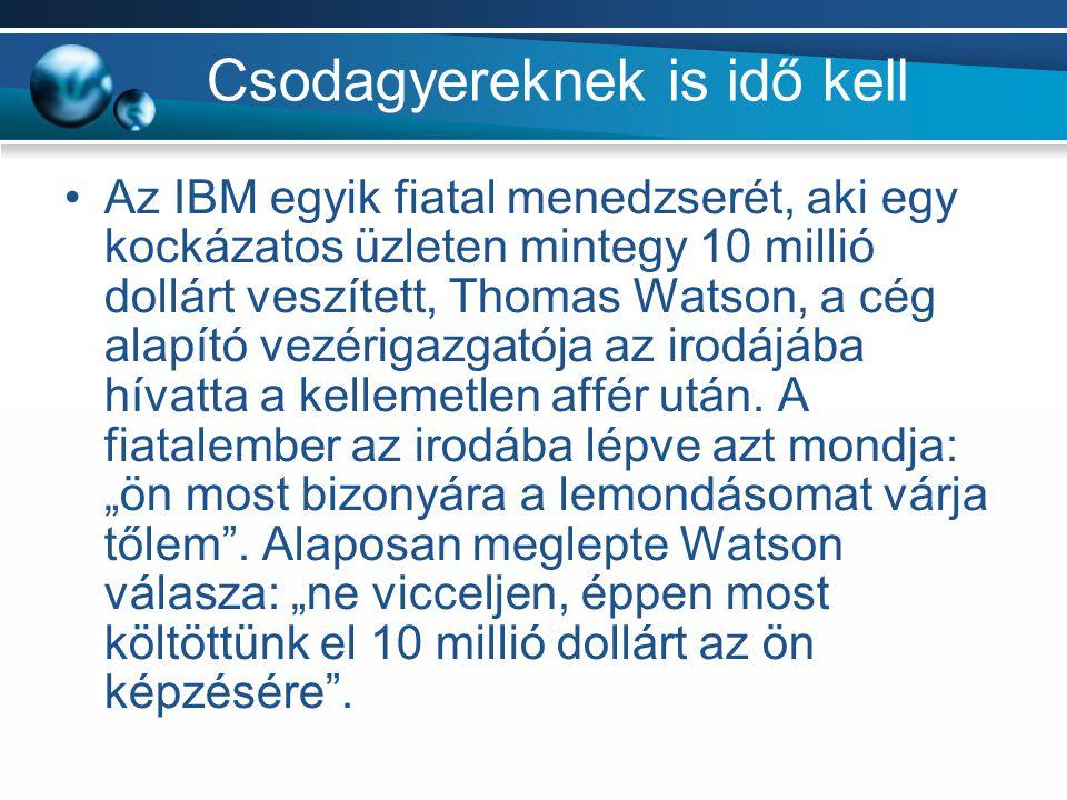 Csodagyereknek is idő kell Az IBM egyik fiatal menedzserét, aki egy kockázatos üzleten mintegy 10 millió dollárt veszített, Thomas Watson, a cég alapító vezérigazgatója az irodájába hívatta a kellemetlen affér után.