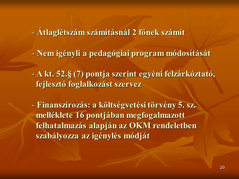 20 - Átlaglétszám számításnál 2 főnek számít - Nem igényli a pedagógiai program módosítását - A kt. 52.§ (7) pontja szerint egyéni felzárkóztató, fejl