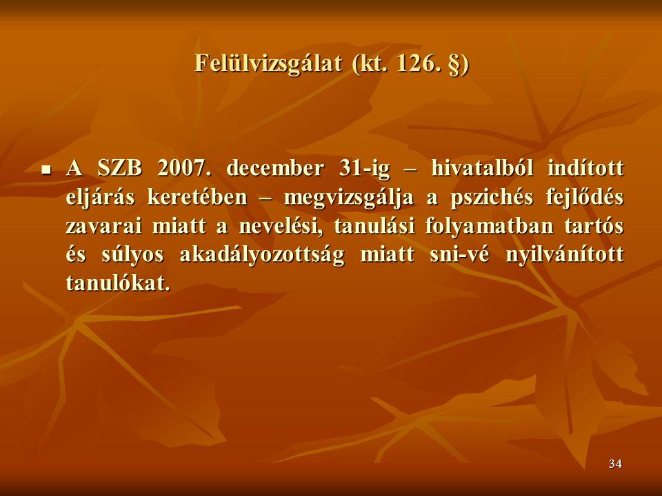 34 Felülvizsgálat (kt. 126. §) A SZB 2007. december 31-ig – hivatalból indított eljárás keretében – megvizsgálja a pszichés fejlődés zavarai miatt a n